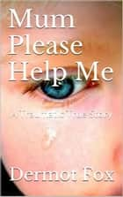 Mum Please Help Me - A True Story Of Child Abuse ebook by Dermot Fox