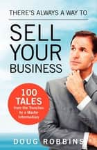 There's Always a Way to Sell Your Business - 100 Tales from the Trenches by a Master Intermediary ebook by Doug Robbins