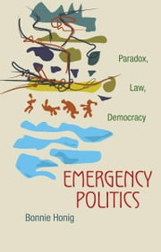 Emergency Politics - Paradox, Law, Democracy ebook by Bonnie Honig