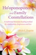 Ho'oponopono and Family Constellations - A traditional Hawaiian healing method for relationships, forgiveness and love ebook by Ulrich E. Duprée