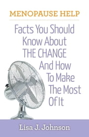 Menopause Help: Facts You Should Know About The Change And How To Make The Most Of It ebook by Lisa J Johnson