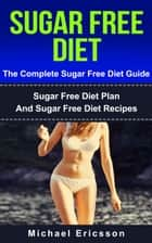 Sugar Free Diet - The Complete Sugar Free Diet Guide: Sugar Free Diet Plan And Sugar Free Diet Recipes ebook by Dr. Michael Ericsson