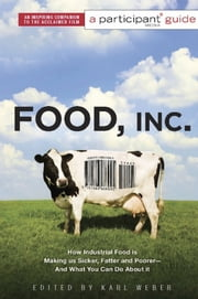 Food Inc.: A Participant Guide - How Industrial Food is Making Us Sicker, Fatter, and Poorer-And What You Can Do About It ebook by Participant Media, Karl Weber