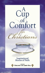 A Cup Of Comfort For Christians - Inspirational Stories of Faith ebook by James Stuart Bell
