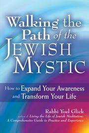 Walking the Path of the Jewish Mystic - How to Expand Your Awareness and Transform Your Life ebook by Rabbi Yoel Glick