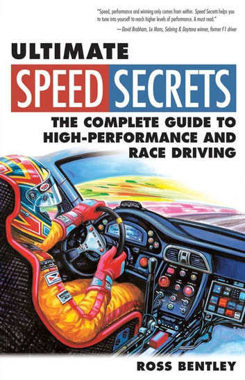 Ultimate Speed Secrets: The Complete Guide to High-Performance and Race Driving - The Complete Guide to High-Performance and Race Driving eBook by Ross Bentley