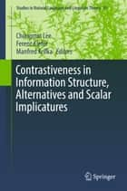Contrastiveness in Information Structure, Alternatives and Scalar Implicatures ebook by Manfred Krifka, Chungmin Lee, Ferenc Kiefer