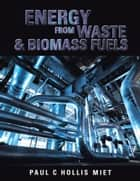 Energy From Waste & Biomass Fuels ebook by Paul  C  Hollis  MIET