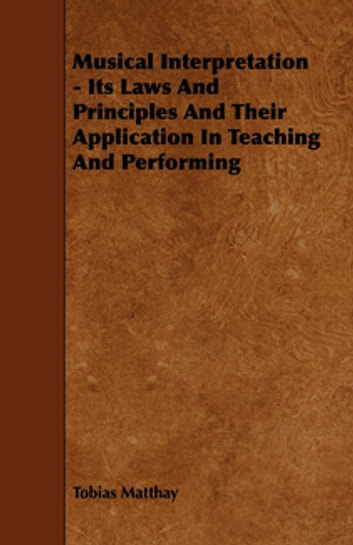 Musical Interpretation - Its Laws and Principles and Their Application in Teaching and Performing ebook by Tobias Matthay