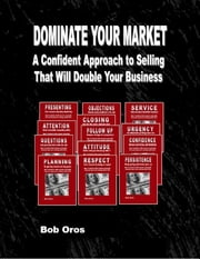 Dominate Your Market: A Confident Approach to Selling That Will Double Your Business ebook by Bob Oros