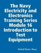 The Navy Electricity and Electronics Training Series Module 16 Introduction to Test Equipment ebook by United States. Navy