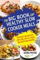 The Big Book Of Healthy Slow Cooker Meals: Delicious And Healthy Low Carb, Low Fat, Paleo And Vegetarian Recipes ebook by Dora Payne