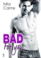 Bad for you 5 eBook by Mia Carre