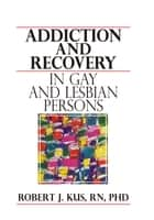 Addiction and Recovery in Gay and Lesbian Persons ebook by Robert J Kus