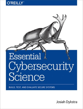 Essential Cybersecurity Science - Build, Test, and Evaluate Secure Systems ebook by Josiah Dykstra