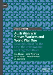 Australian War Graves Workers and World War One - Devoted Labour for the Lost, the Unknown but not Forgotten Dead ebook by Fred Cahir, Sara Weuffen, Matt Smith,...