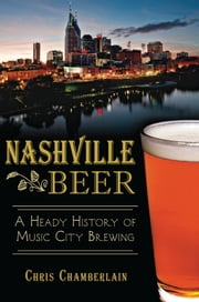 Nashville Beer - A Heady History of Music City Brewing ebook by Chris Chamberlain