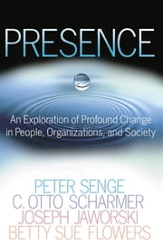 Presence - An Exploration of Profound Change in People, Organizations, and Society ebook by Peter M. Senge,C. Otto Scharmer,Joseph Jaworski,Betty Sue Flowers