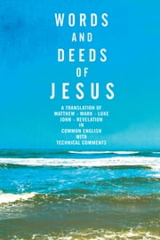 Words and Deeds of Jesus - A translation of Matthew, Mark, Luke, John and Revelation in common English with technical comments. ebook by Kris Doulos