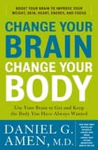 Change Your Brain, Change Your Body ebook by Daniel G. Amen, M.D.