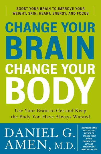 Change Your Brain, Change Your Body - Use Your Brain to Get and Keep the Body You Have Always Wanted ebook by Daniel G. Amen, M.D.