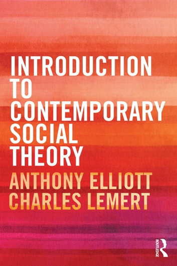 Introduction to Contemporary Social Theory eBook by Anthony Elliott,Charles Lemert