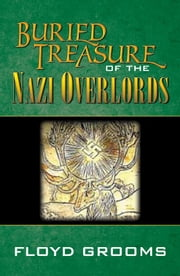 Buried Treasure Of The Nazi Overlords ebook by Floyd Grooms