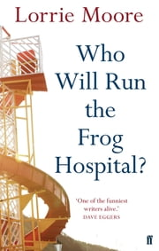 Who Will Run the Frog Hospital? ebook by Lorrie Moore