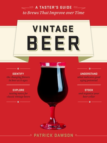 Vintage Beer - A Taster's Guide to Brews That Improve over Time ebook by Patrick Dawson