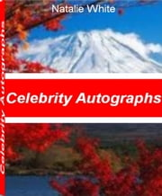 Celebrity Autographs - The Best Book That Gives You Instant Access to Sports Autographs, Music Autographs, Autograph Values, Autographed Books ebook by Natalie White