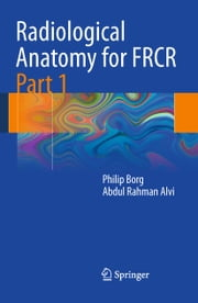 Radiological Anatomy for FRCR Part 1 ebook by Philip Borg,Abdul Rahman J. Alvi
