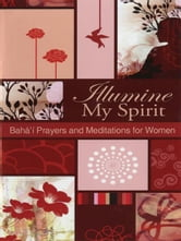 Illumine My Spirit: Bahai Prayers and Mediations for Women - Bahai Prayers and mediations for Women ebook by Bahai Publishing