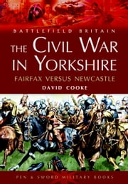 The Civil War in Yorkshire - Fairfax Versus Newcastle ebook by David Cooke