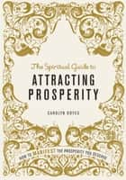 The Spiritual Guide to Attracting Prosperity - How to manifest the prosperity you deserve 電子書 by Carolyn Boyes