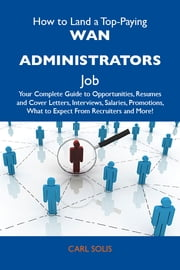 How to Land a Top-Paying WAN administrators Job: Your Complete Guide to Opportunities, Resumes and Cover Letters, Interviews, Salaries, Promotions, What to Expect From Recruiters and More ebook by Solis Carl