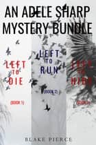 An Adele Sharp Mystery Bundle: Left to Die (#1), Left to Run (#2), and Left to Hide (#3) ebook by Blake Pierce