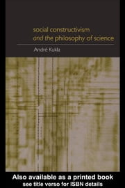 Social Constructivism and the Philosophy of Science ebook by Kukla, Andre