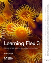 Learning Flex 3 - Getting up to Speed with Rich Internet Applications ebook by Alaric Cole