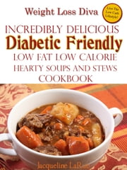 Weight Loss Diva Incredibly Delicious Diabetic Friendly Low Fat Low Calorie Hearty Soups And Stews Cookbook ebook by Jacqueline LaRue