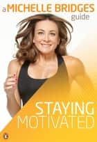 Michelle Bridges Guide to Staying Motivated ebook by Michelle Bridges