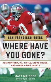 San Francisco 49ers - Where Have You Gone? Joe Montana, Y. A. Tittle, Steve Young, and Other 49ers Greats ebook by Matt Maiocco,David Fucillo