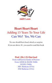 Adding 15 years to life, can we? yes we can-Heart Book - Heart , Heart , Heart ebook by prof (Dr ) S Om Goel MD medicine USA,DM/Fellowship Medicine Field USA