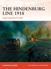 The Hindenburg Line 1918 - Haig's forgotten triumph ebook by Alistair McCluskey, Peter Dennis