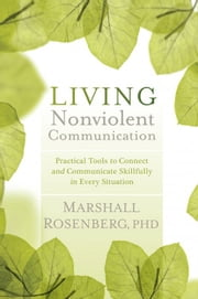 Living Nonviolent Communication: Practical Tools to Connect and Communicate Skillfully in Every Situation - Practical Tools to Connect and Communicate Skillfully in Every Situation ebook by Rosenberg, Marshall
