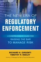 The New Era of Regulatory Enforcement: A Comprehensive Guide for Raising the Bar to Manage Risk ebook by Richard H. Girgenti, Timothy P. Hedley