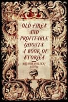 Old Fires and Profitable Ghosts: A Book of Stories ebook by Arthur Quiller-Couch