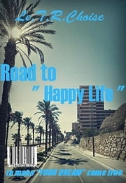 "Road to "" Happy Life "" - to make your dream come true ebook by Le.T.R.Choise"