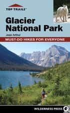 Top Trails: Glacier National Park - Must-Do Hikes for Everyone ebook by Jean Arthur