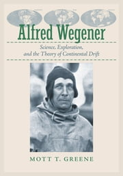Alfred Wegener - Science, Exploration, and the Theory of Continental Drift ebook by Mott T. Greene