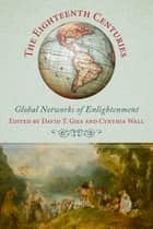 The Eighteenth Centuries - Global Networks of Enlightenment ebook by David T. Gies, Cynthia Wall